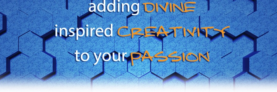 adding divine inspired creativity to your passion
